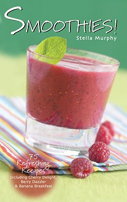 Smoothies!: 75 Refreshing Recipes Including Cherry Delight, Berry Dazzler & Banana Breakfast - Murphy, Stella