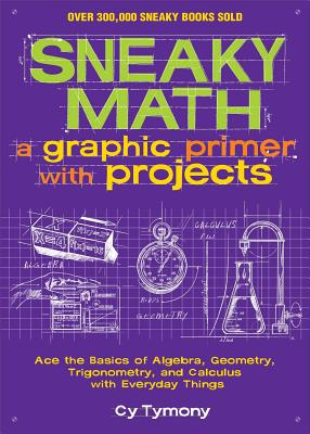 Sneaky Math: A Graphic Primer with Projects, Volume 9: Ace the Basics of Algebra, Geometry, Trigonometry, and Calculus with Everyday Things - Tymony, Cy