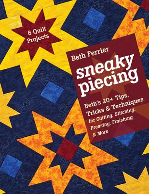 Sneaky Piecing: Beth's 20+ Tips, Tricks, & Techniques for Cutting, Stitching, Pressing, Finishing & More 6 Quilt Projects - Ferrier, Beth