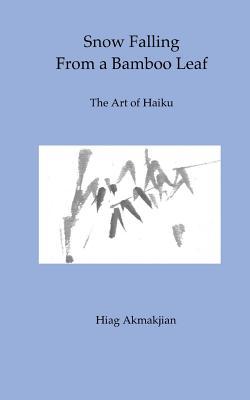 Snow Falling from a Bamboo Leaf: The Art of Haiku - Akmakjian, Hiag