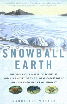 Snowball Earth: The Story of a Maverick Scientist and His Theory of the Global Catastrophe That Spawned Life as We Know It - Walker, Gabrielle