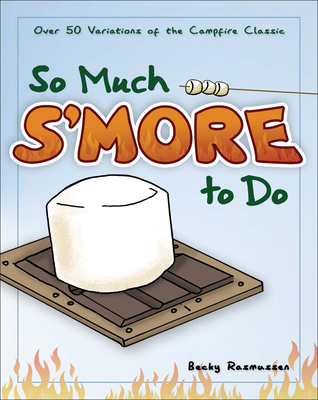 So Much s'More to Do: Over 50 Variations of the Campfire Classic - Rasmussen, Becky