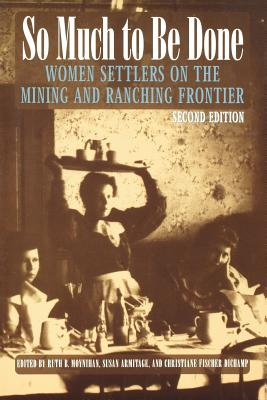 So Much to Be Done: Women Settlers on the Mining and Ranching Frontier, 2nd Edition - Moynihan, Ruth Barnes (Editor), and Armitage, Susan (Editor), and Dichamp, Christiane Fischer (Editor)
