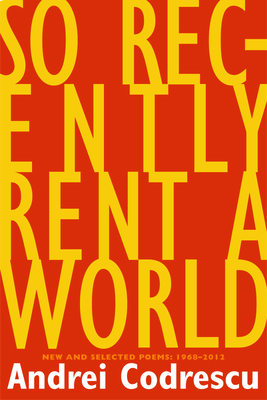 So Recently Rent a World: New and Selected Poems: 1968-2012 - Codrescu, Andrei