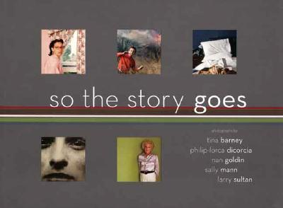 So the Story Goes: Photographs by Tina Barney, Philip-Lorca Dicorcia, Nan Goldin, Sally Mann, and Larry Sultan - Bussard, Katherine A