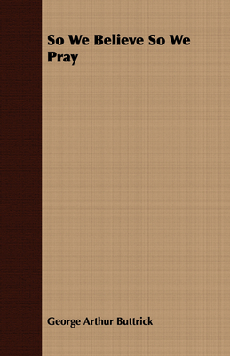 So We Believe So We Pray - Buttrick, George Arthur