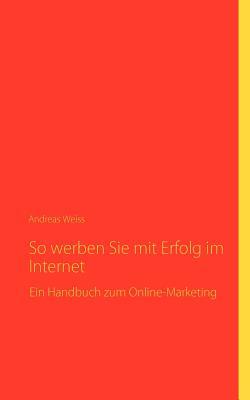 So Werben Sie Mit Erfolg Im Internet - Weiss, Andreas