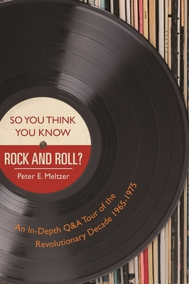 So You Think You Know Rock and Roll?: An In-Depth Q&A Tour of the Revolutionary Decade 1965-1975 - Meltzer, Peter E.