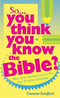 So You Think You Know the Bible?: More Than 700 Questions to Test Your Scripture Knowledge - Swofford, Conover