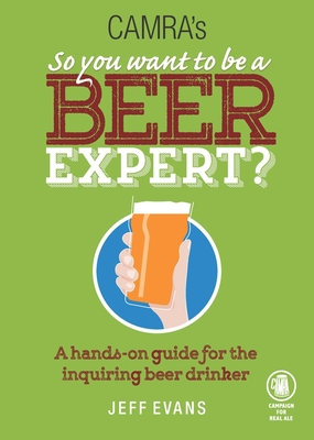 So You Want to Be a Beer Expert?: A Hands-On Guide for the Inquiring Beer Drinker - Evans, Jeff