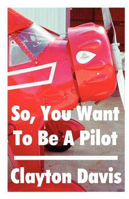 So, You Want to Be a Pilot - Davis, Clayton, Captain (Preface by)