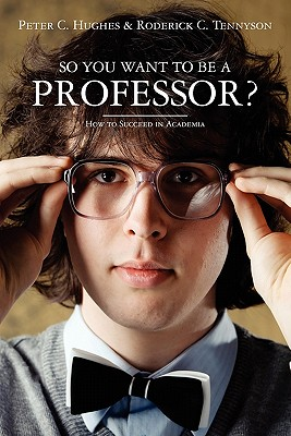 So You Want to Be a Professor?: How to Succeed in Academia - Hughes, Peter C, and Tennyson, Roderick C
