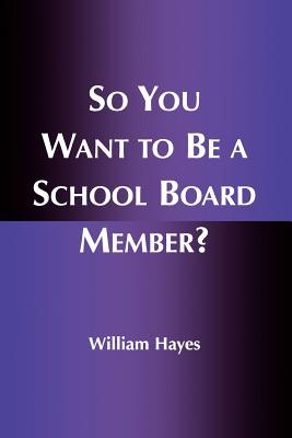 So You Want to Be a School Board Member? - Hayes, William