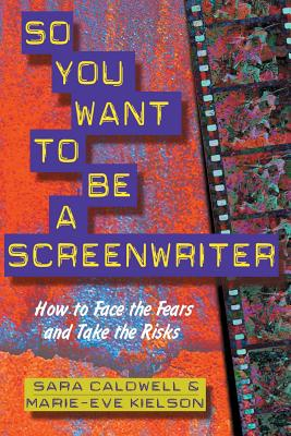 So You Want to Be a Screenwriter: How to Face the Fears and Take the Risks - Caldwell, Sara C, and Kielson, Marie-Eve, and Hacken, Carla (Foreword by)