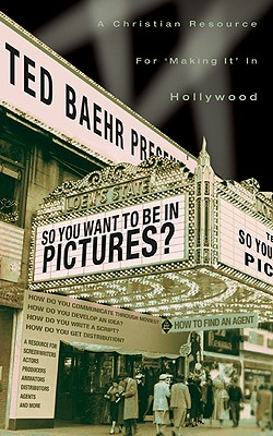 """So, You Want to Be in Pictures?: A Christian Resource for """"Making It"""" in Hollywood - Baehr, Theodore"""