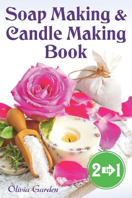 Soap Making and Candle Making Book: Step by Step Guide to Do-It-Yourself Soaps and Candles. - Garden, Olivia