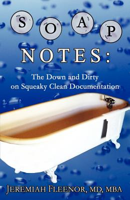 Soap Notes: The Down and Dirty on Squeaky Clean Documentation - Fleenor, Jeremiah