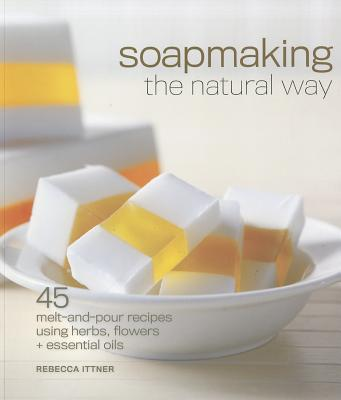 Soapmaking the Natural Way: 45 Melt-And-Pour Recipes Using Herbs, Flowers & Essential Oils - Ittner, Rebecca
