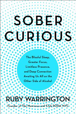 Sober Curious: The Blissful Sleep, Greater Focus, Limitless Presence, and Deep Connection Awaiting Us All on the Other Side of Alcohol - Warrington, Ruby