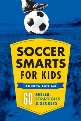 Soccer Smarts for Kids: 60 Skills, Strategies, and Secrets - Latham, Andrew