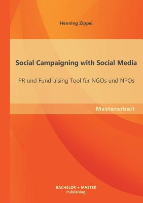 Social Campaigning with Social Media: PR Und Fundraising Tool Fur Ngos Und Npos - Zippel, Henning