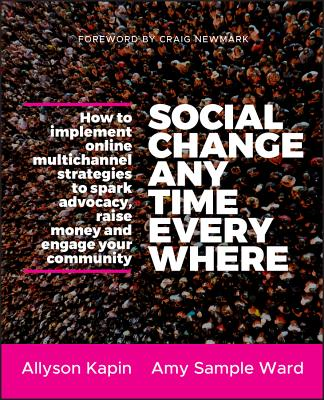 Social Change Anytime Everywhere: How to Implement Online Multichannel Strategies to Spark Advocacy, Raise Money, and Engage Your Community - Kapin, Allyson, and Sample Ward, Amy