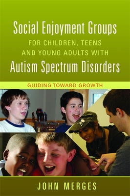Social Enjoyment Groups for Children, Teens and Young Adults with Autism Spectrum Disorders: Guiding Toward Growth - Merges, John