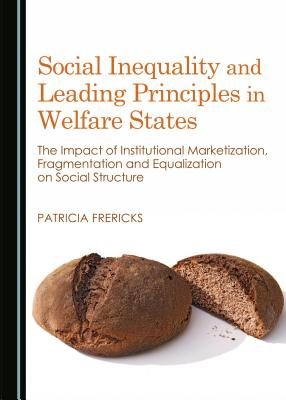 Social Inequality and Leading Principles in Welfare States: The Impact of Institutional Marketization, Fragmentation and Equalization on Social Structure - Frericks, Patricia, Dr.