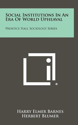 Social Institutions in an Era of World Upheaval: Prentice Hall Sociology Series - Barnes, Harry Elmer, and Blumer, Herbert (Editor)
