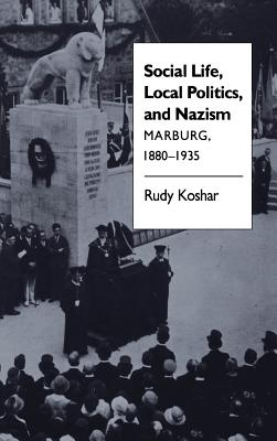 Social Life, Local Politics, and Nazism: Marburg, 1880-1935 - Koshar, Rudy J