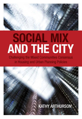 Social Mix and the City: Challenging the Mixed Communities Consensus in Housing and Urban Planning Policies - Arthurson, Kathy