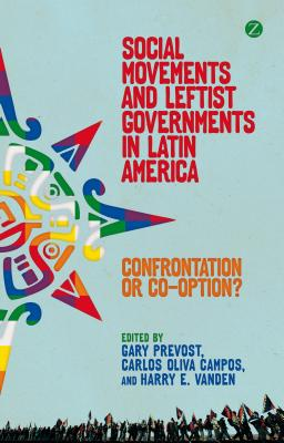 Social Movements and Leftist Governments in Latin America: Confrontation or Co-option? - Prevost, Gary (Editor), and Campos, Carlos Oliva (Editor), and Vanden, Harry E. (Editor)