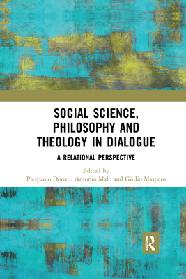 Social Science, Philosophy and Theology in Dialogue: A Relational Perspective - Donati, Pierpaolo (Editor), and Malo, Antonio (Editor), and Maspero, Giulio (Editor)