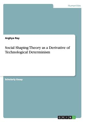 Social Shaping Theory as a Derivative of Technological Determinism - Ray, Arghya