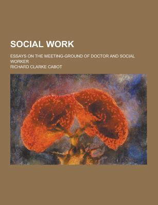 Social Work; Essays on the Meeting-Ground of Doctor and Social Worker - Cabot, Richard Clarke