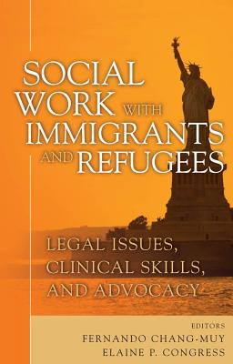 Social Work with Immigrants and Refugees: Legal Issues, Clinical Skills and Advocacy - Chang-Muy, Fernando, Mr. (Editor), and Congress, Elaine P, Dsw (Editor)