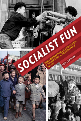 Socialist Fun: Youth, Consumption, and State-Sponsored Popular Culture in the Soviet Union, 1945-1970 - Tsipursky, Gleb