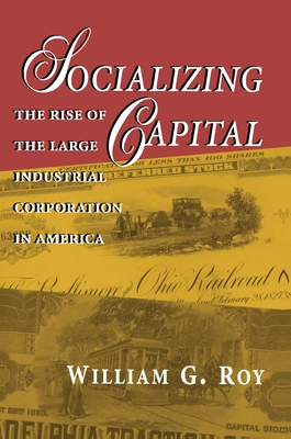 Socializing Capital: The Rise of the Large Industrial Corporation in America - Roy, William G