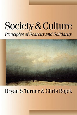 Society and Culture: Scarcity and Solidarity - Turner, Bryan S, Professor, and Rojek, Chris, Professor