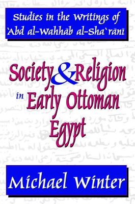 Society and Religion in Early Ottoman Egypt: Studies in the Writings of 'Abd Al-Wahhab Al-Sha 'Rani - Winter, Michael