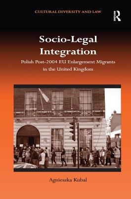 Socio-Legal Integration: Polish Migrants Post-2004 Eu Enlargement Migrants in the United Kingdom - Kubal, Agnieszka