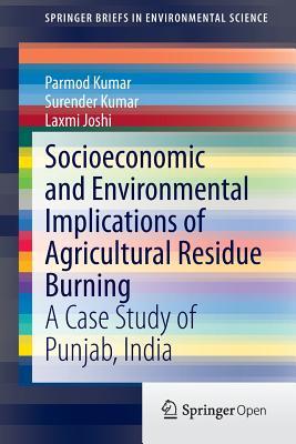 Socioeconomic and Environmental Implications of Agricultural Residue Burning: A Case Study of Punjab, India - Kumar, Parmod, and Kumar, Surender, and Joshi, Laxmi