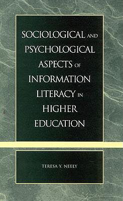 Sociological and Psychological Aspects of Information Literacy in Higher Education - Neely, Teresa Y