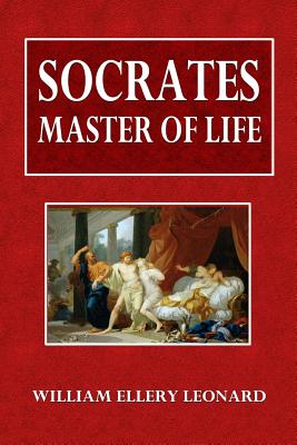 Socrates: Master of Life - Leonard, William Ellery