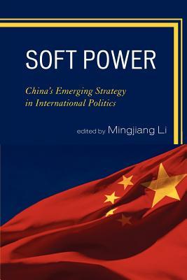 Soft Power: China's Emerging Strategy in International Politics - Li, Mingjiang (Editor), and Chen, Gang (Contributions by), and Chen, Jianfeng (Contributions by)