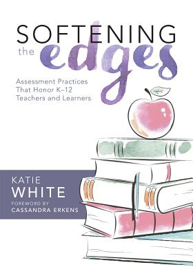 Softening the Edges: Assessment Practices That Honor K-12 Teachers and Learners - White, Katie