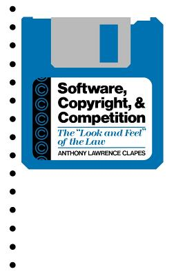 Software, Copyright, and Competition: The Look and Feel of the Law - Clapes, Anthony Lawrence
