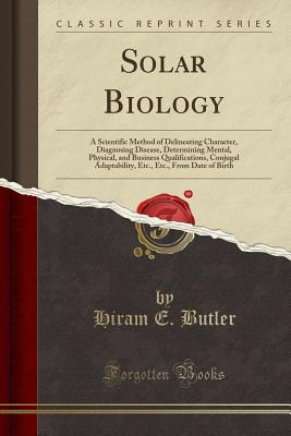 Solar Biology: A Scientific Method of Delineating Character, Diagnosing Disease, Determining Mental, Physical, and Business Qualifications, Conjugal Adaptability, Etc., Etc., from Date of Birth (Classic Reprint) - Butler, Hiram E