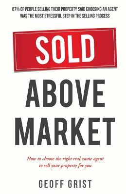 Sold Above Market: How to Choose the Right Real Estate Agent to Sell Your Property - Grist, Geoff