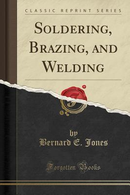 Soldering, Brazing, and Welding (Classic Reprint) - Jones, Bernard E